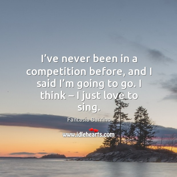 I've never been in a competition before, and I said I'm going to go. I think – I just love to sing. Fantasia Barrino Picture Quote