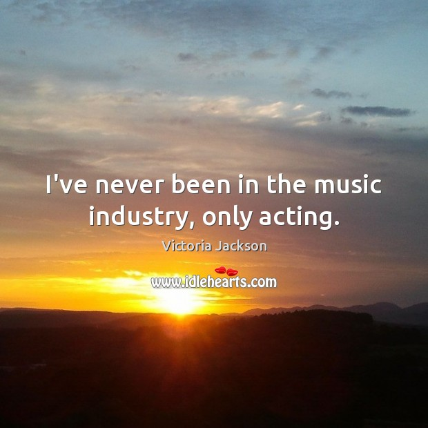 I've never been in the music industry, only acting. Image