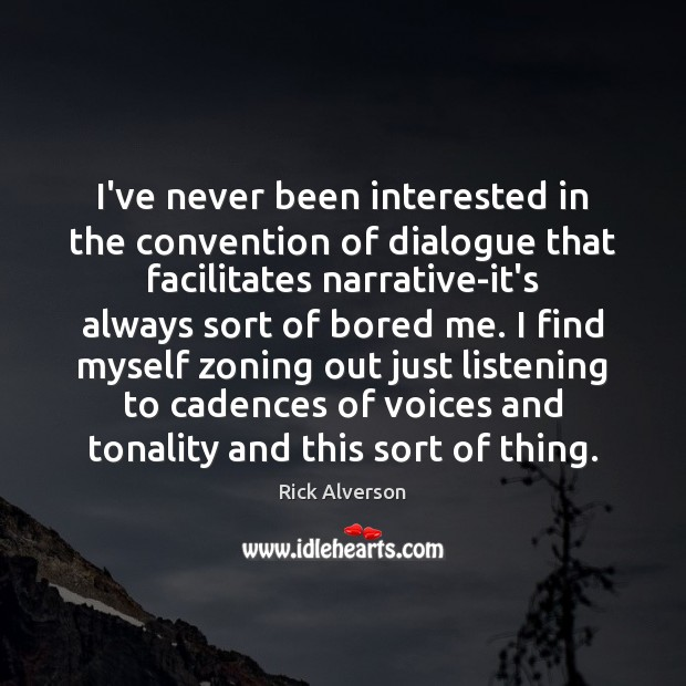 I've never been interested in the convention of dialogue that facilitates narrative-it's Image
