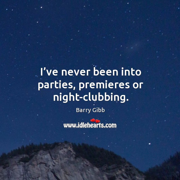 I've never been into parties, premieres or night-clubbing. Image