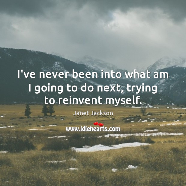 Image about I've never been into what am I going to do next, trying to reinvent myself.