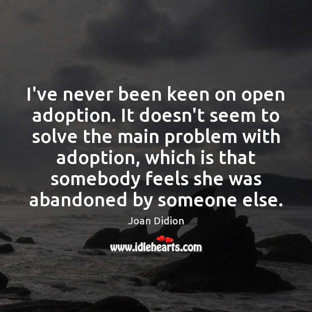 I've never been keen on open adoption. It doesn't seem to solve Joan Didion Picture Quote