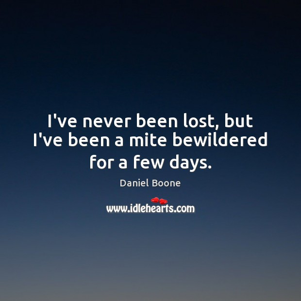 I've never been lost, but I've been a mite bewildered for a few days. Daniel Boone Picture Quote