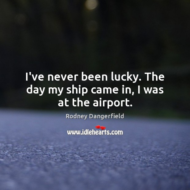I've never been lucky. The day my ship came in, I was at the airport. Rodney Dangerfield Picture Quote