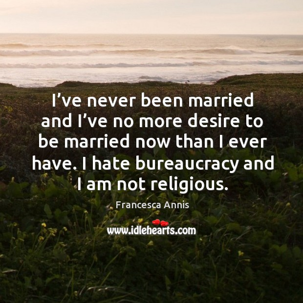 I've never been married and I've no more desire to be married now than I ever have. Image