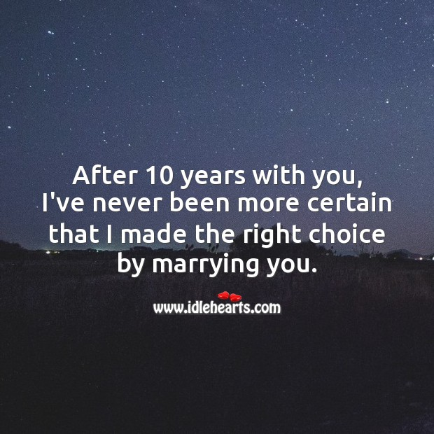I've never been more certain that I made the right choice by marrying you. 10th Wedding Anniversary Messages Image