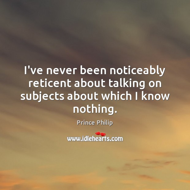 I've never been noticeably reticent about talking on subjects about which I know nothing. Prince Philip Picture Quote