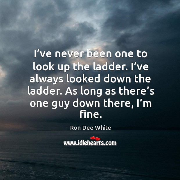 I've never been one to look up the ladder. I've always looked down the ladder. Image