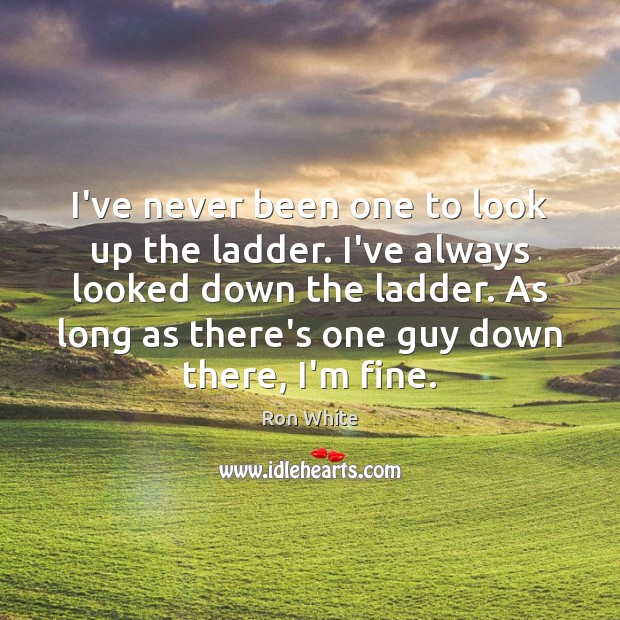 I've never been one to look up the ladder. I've always looked Image