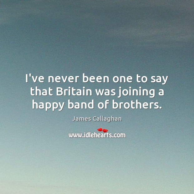 I've never been one to say that Britain was joining a happy band of brothers. Image