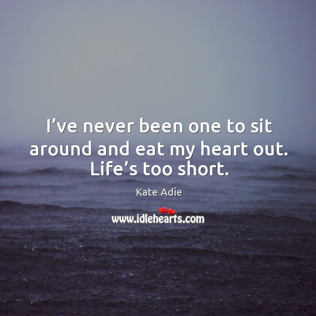 Image, I've never been one to sit around and eat my heart out. Life's too short.