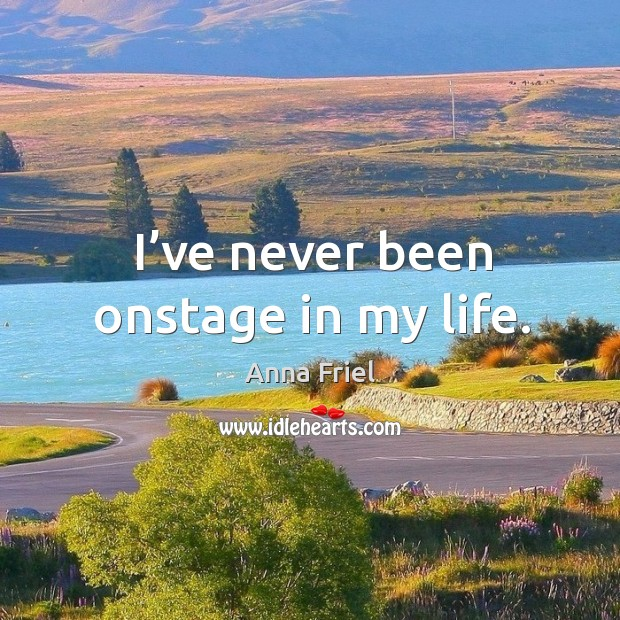 I've never been onstage in my life. Anna Friel Picture Quote