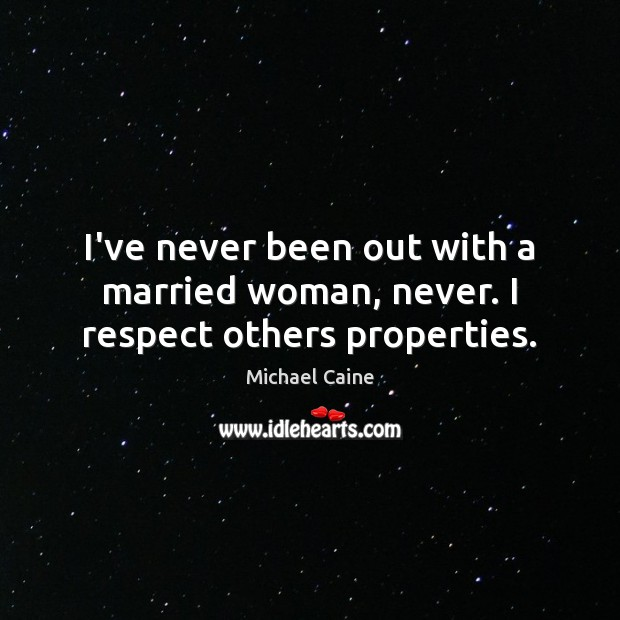 I've never been out with a married woman, never. I respect others properties. Image