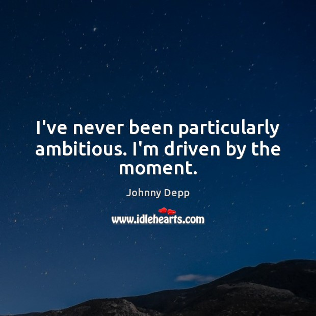 I've never been particularly ambitious. I'm driven by the moment. Johnny Depp Picture Quote