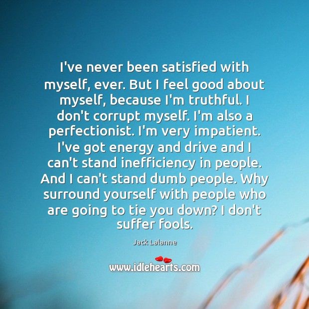 I've never been satisfied with myself, ever. But I feel good about Jack Lalanne Picture Quote