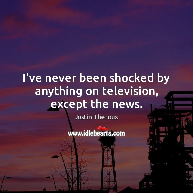 I've never been shocked by anything on television, except the news. Justin Theroux Picture Quote