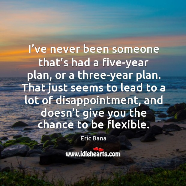 I've never been someone that's had a five-year plan, or a three-year plan. Image