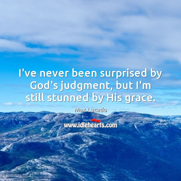I've never been surprised by God's judgment, but I'm still stunned by His grace. Image
