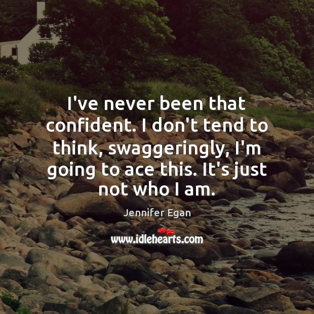 I've never been that confident. I don't tend to think, swaggeringly, I'm Image