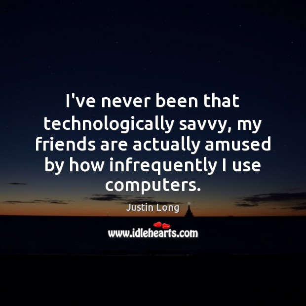 I've never been that technologically savvy, my friends are actually amused by Image