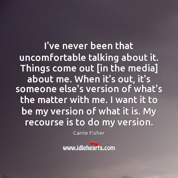 I've never been that uncomfortable talking about it. Things come out [in Carrie Fisher Picture Quote