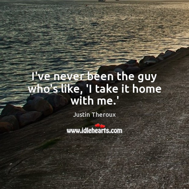 I've never been the guy who's like, 'I take it home with me.' Justin Theroux Picture Quote