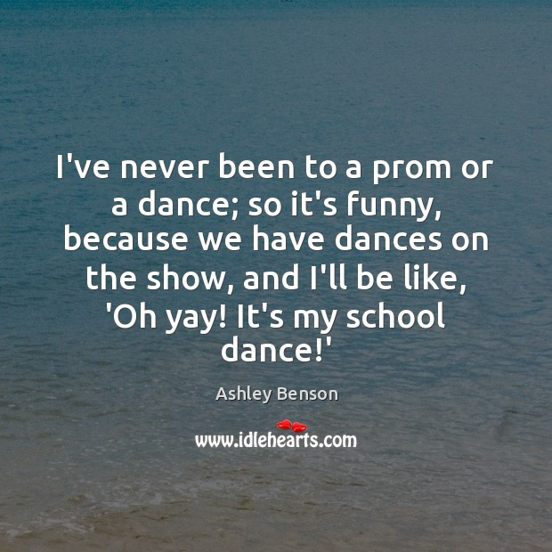 Image, I've never been to a prom or a dance; so it's funny,