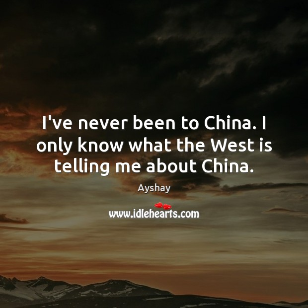 Image, I've never been to China. I only know what the West is telling me about China.