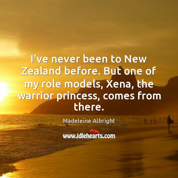 I've never been to New Zealand before. But one of my role Madeleine Albright Picture Quote