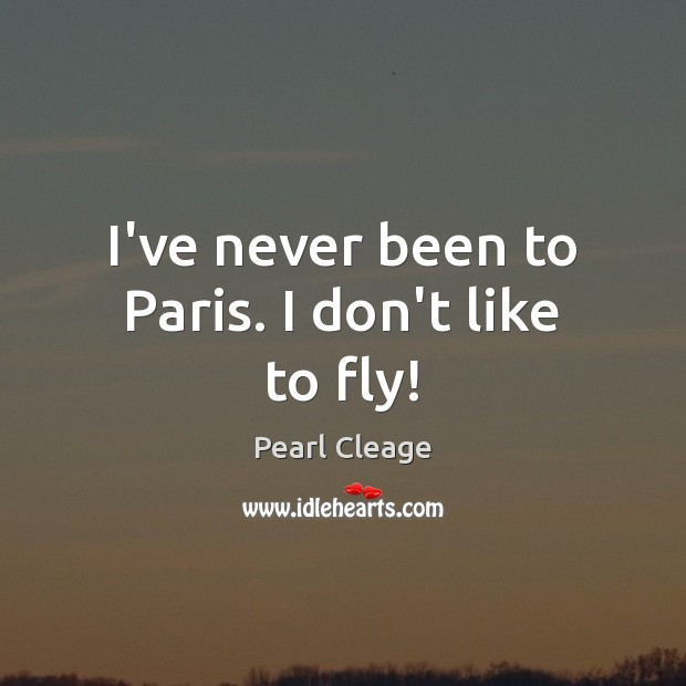 I've never been to Paris. I don't like to fly! Pearl Cleage Picture Quote