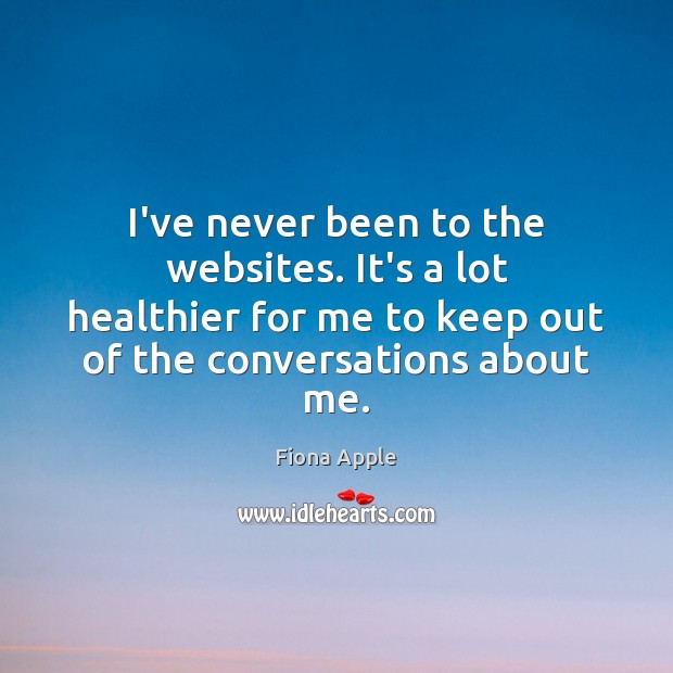 I've never been to the websites. It's a lot healthier for me Fiona Apple Picture Quote