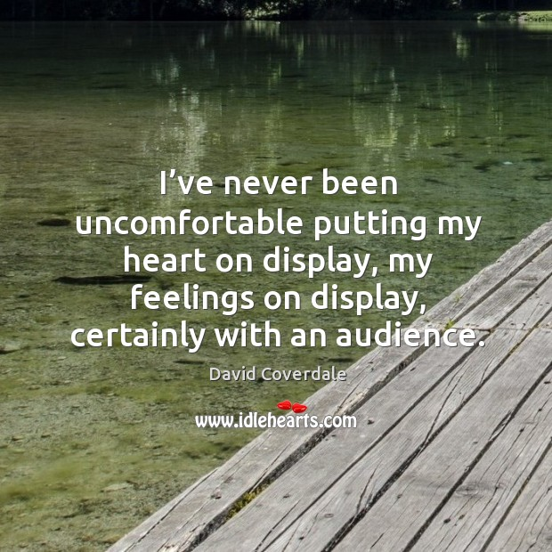Image, I've never been uncomfortable putting my heart on display, my feelings on display, certainly with an audience.