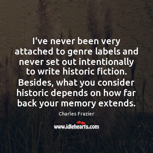 I've never been very attached to genre labels and never set out Charles Frazier Picture Quote
