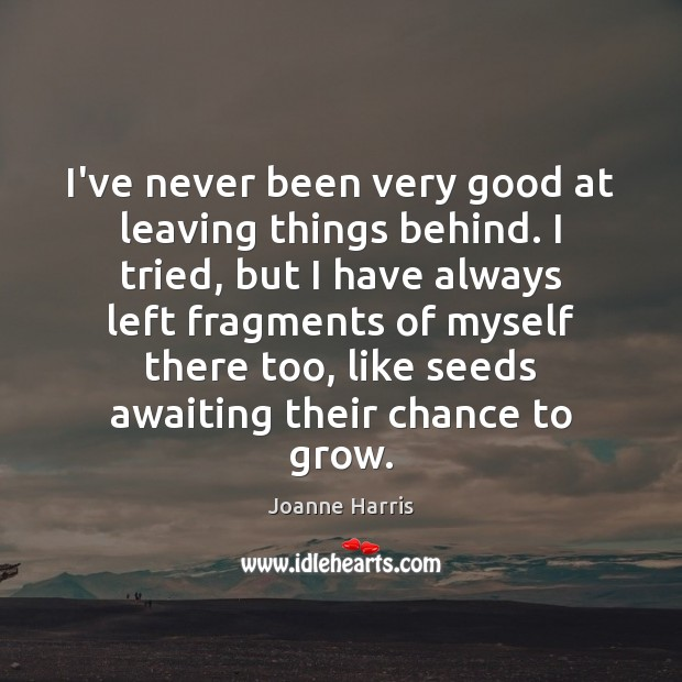 I've never been very good at leaving things behind. I tried, but Joanne Harris Picture Quote