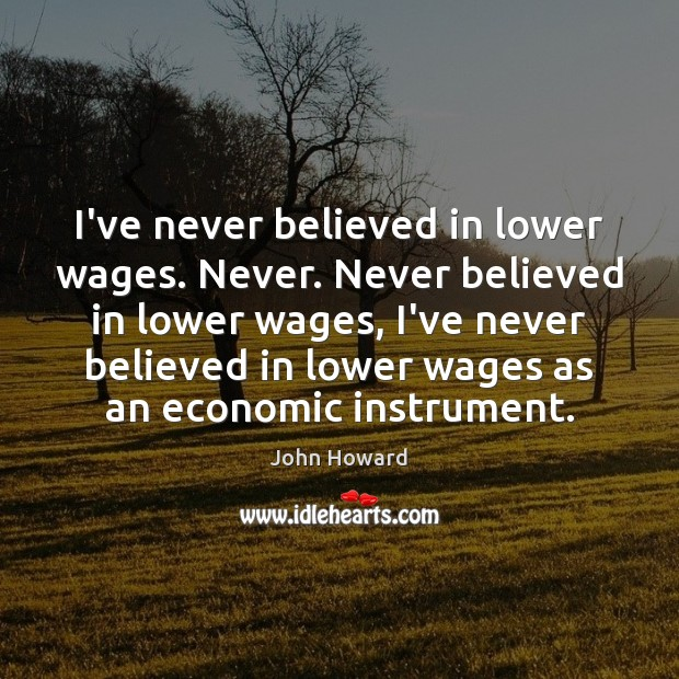 I've never believed in lower wages. Never. Never believed in lower wages, Image