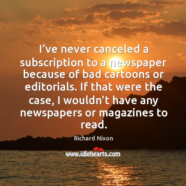 I've never canceled a subscription to a newspaper because of bad cartoons or editorials. Image