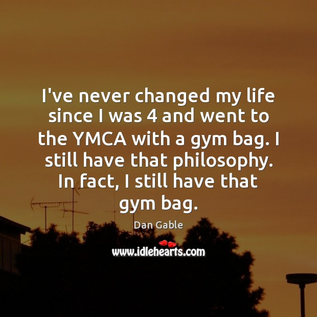 I've never changed my life since I was 4 and went to the Dan Gable Picture Quote