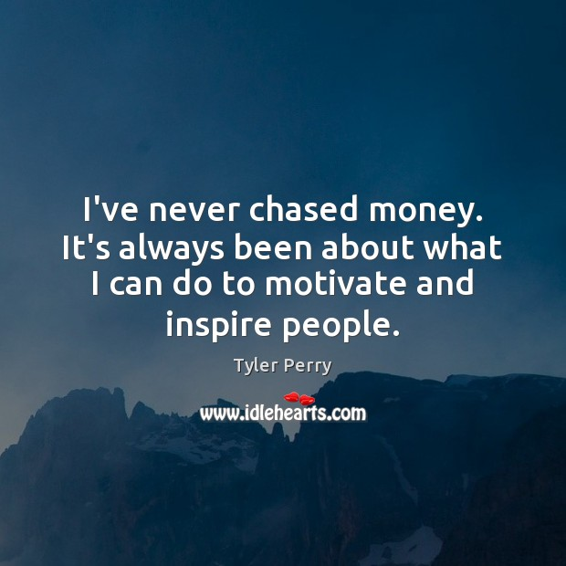 I've never chased money. It's always been about what I can do Image