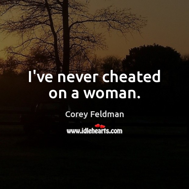 I've never cheated on a woman. Corey Feldman Picture Quote