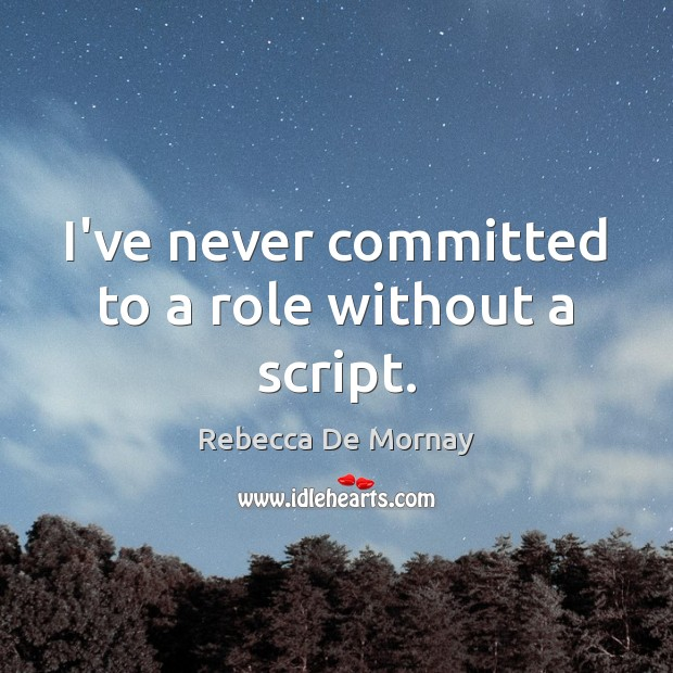 I've never committed to a role without a script. Rebecca De Mornay Picture Quote
