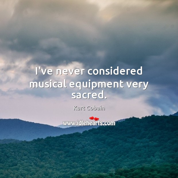 I've never considered musical equipment very sacred. Kurt Cobain Picture Quote