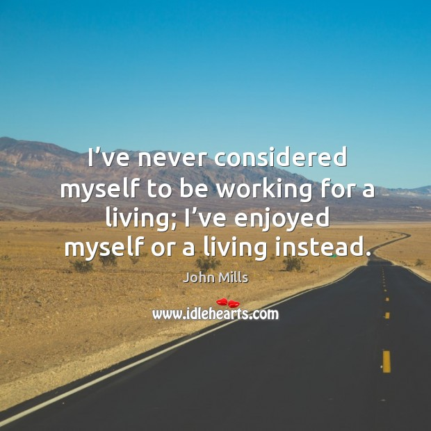 I've never considered myself to be working for a living; I've enjoyed myself or a living instead. Image