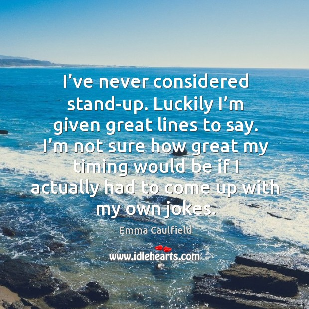 I've never considered stand-up. Luckily I'm given great lines to say. Image