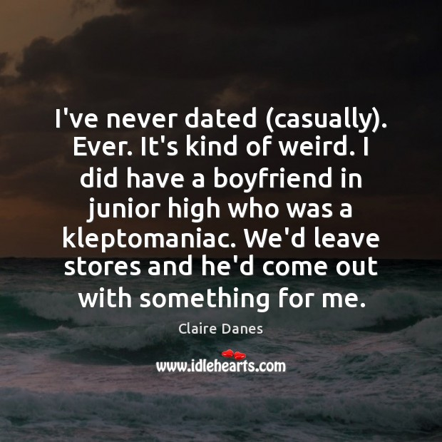 I've never dated (casually). Ever. It's kind of weird. I did have Claire Danes Picture Quote