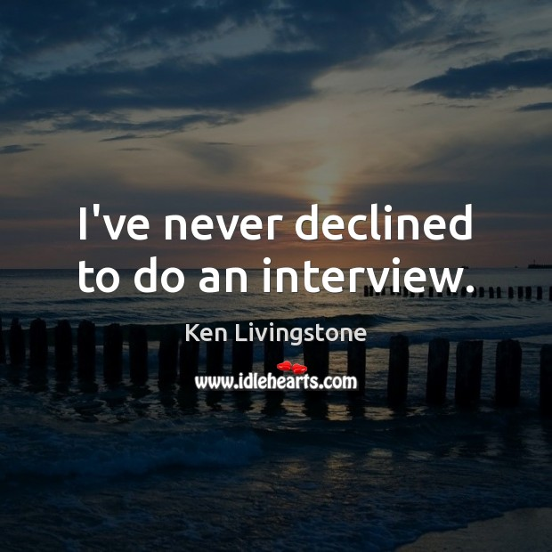 I've never declined to do an interview. Ken Livingstone Picture Quote