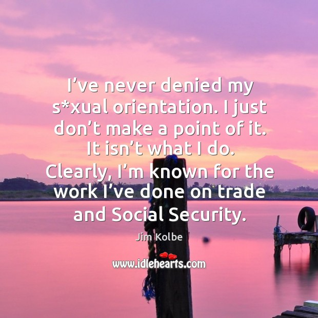 I've never denied my s*xual orientation. I just don't make a point of it. It isn't what I do. Image