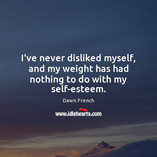 I've never disliked myself, and my weight has had nothing to do with my self-esteem. Image