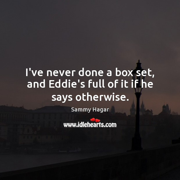 I've never done a box set, and Eddie's full of it if he says otherwise. Sammy Hagar Picture Quote
