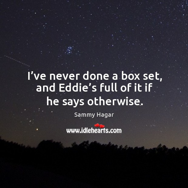 Image, I've never done a box set, and eddie's full of it if he says otherwise.