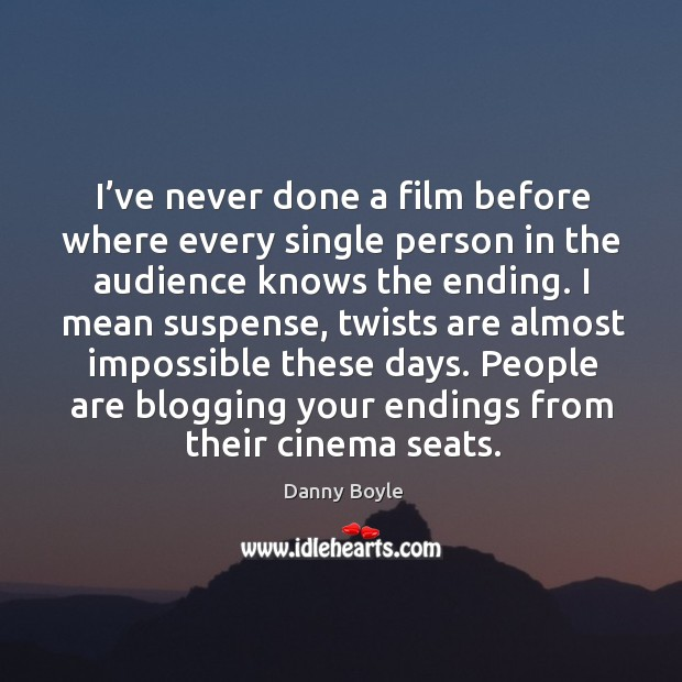 I've never done a film before where every single person in the audience knows the ending. Image